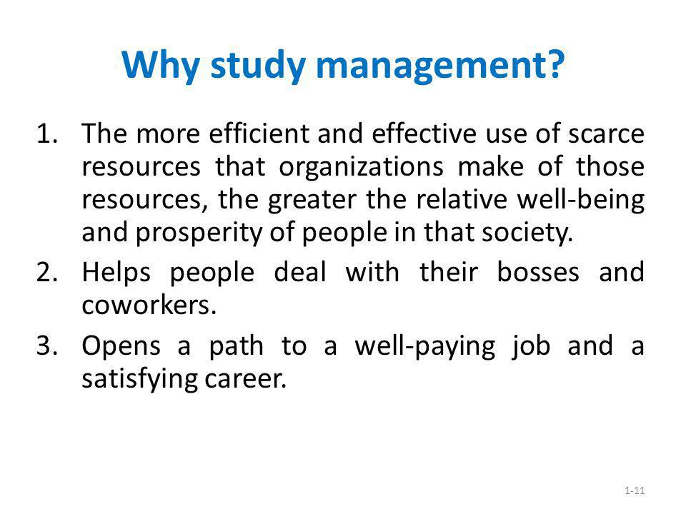 1-11 Why study management? 1.The more efficient and effective use of scarce resources that organizations make of those resources, the greater the rela