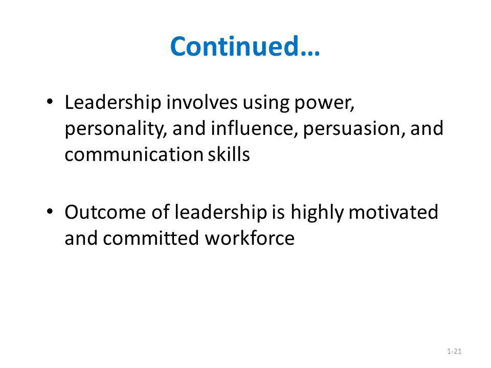 1-21 Continued… Leadership involves using power, personality, and influence, persuasion, and communication skills Outcome of leadership is highly moti