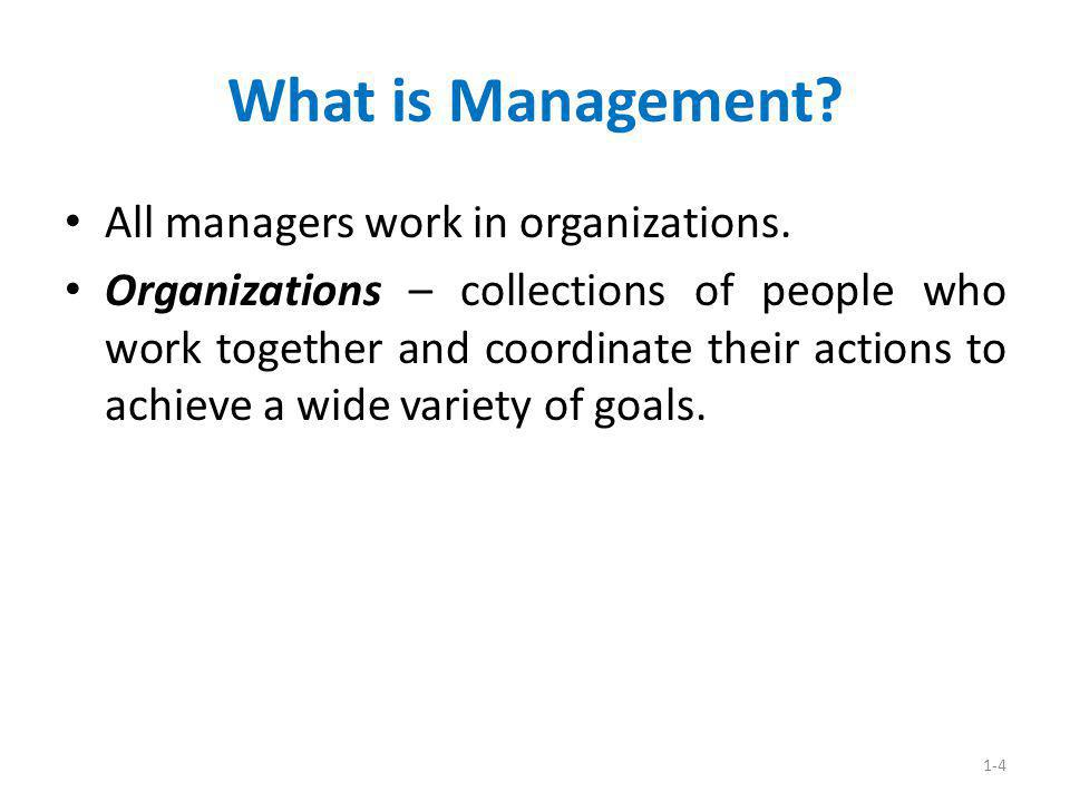 1-4 What is Management? All managers work in organizations. Organizations – collections of people who work together and coordinate their actions to ac