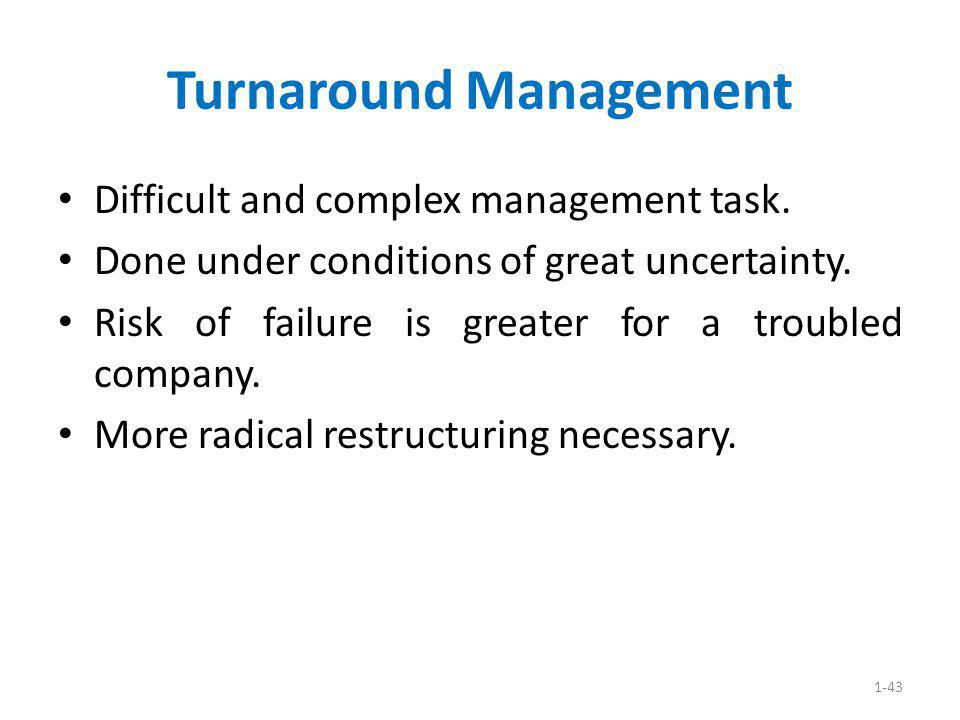 1-43 Turnaround Management Difficult and complex management task. Done under conditions of great uncertainty. Risk of failure is greater for a trouble