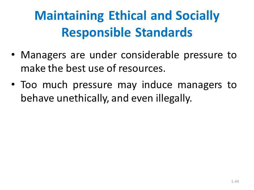 1-44 Maintaining Ethical and Socially Responsible Standards Managers are under considerable pressure to make the best use of resources. Too much press