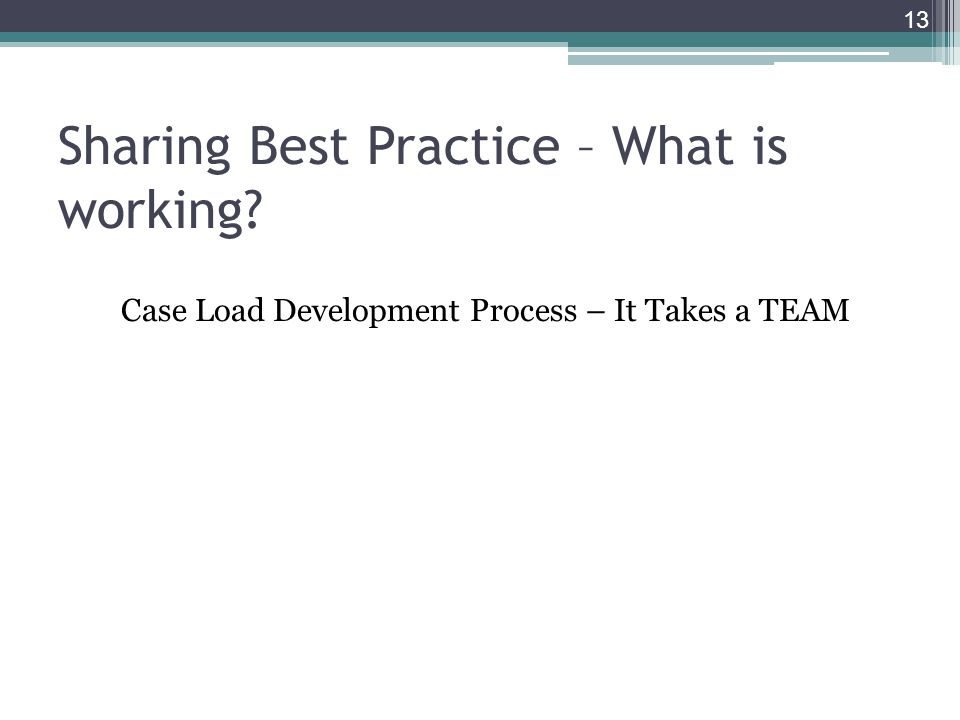 Sharing Best Practice – What is working Case Load Development Process – It Takes a TEAM 13