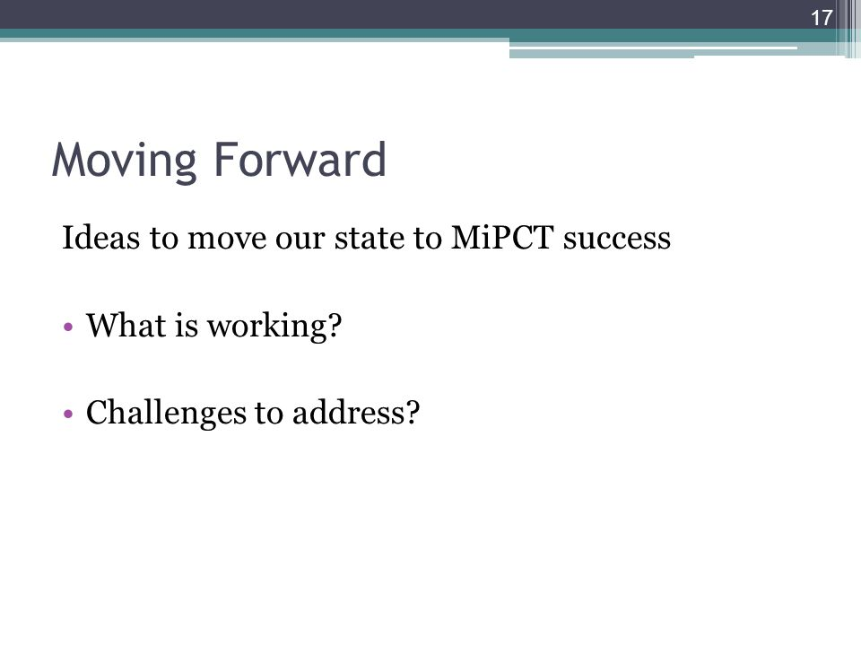 Moving Forward Ideas to move our state to MiPCT success What is working Challenges to address 17