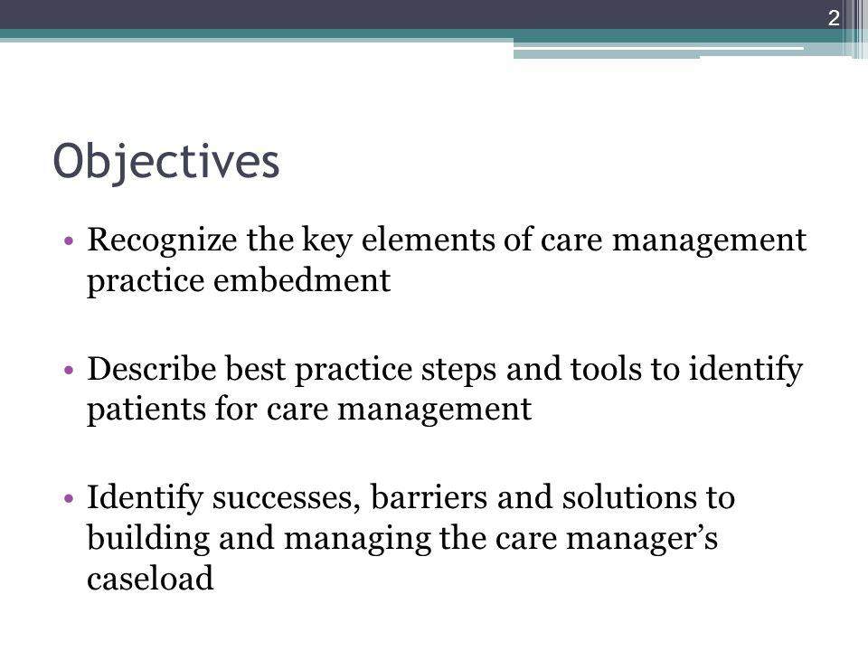 Objectives Recognize the key elements of care management practice embedment Describe best practice steps and tools to identify patients for care management Identify successes, barriers and solutions to building and managing the care manager's caseload 2