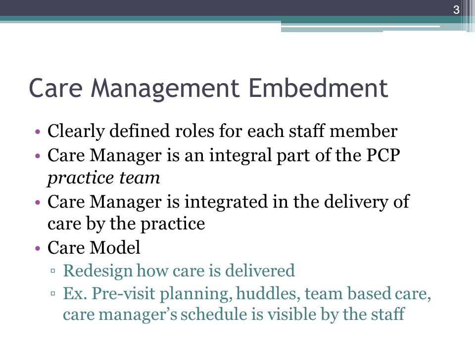 Care Management Embedment Clearly defined roles for each staff member Care Manager is an integral part of the PCP practice team Care Manager is integrated in the delivery of care by the practice Care Model ▫Redesign how care is delivered ▫Ex.