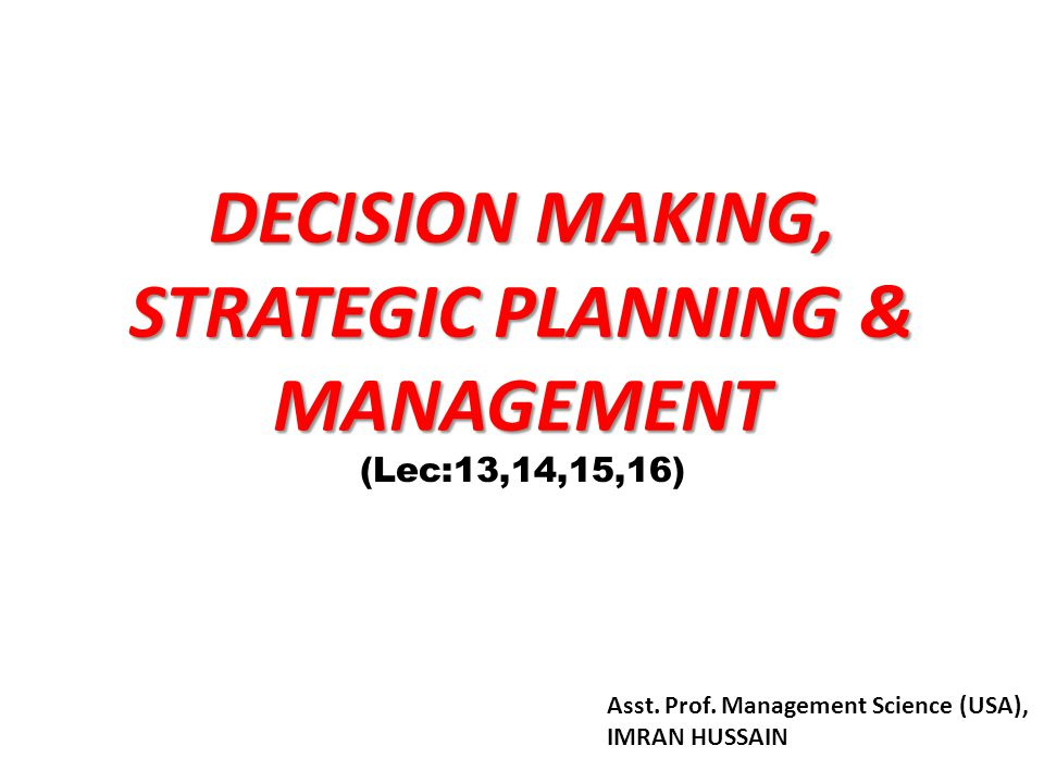 DECISION MAKING, STRATEGIC PLANNING & MANAGEMENT (Lec:13,14,15,16) Asst.