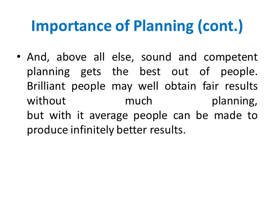 Importance of Planning (cont.) Good planning helps in the accomplishment of tasks by enabling subordinates to go ahead with the minimum of direction.