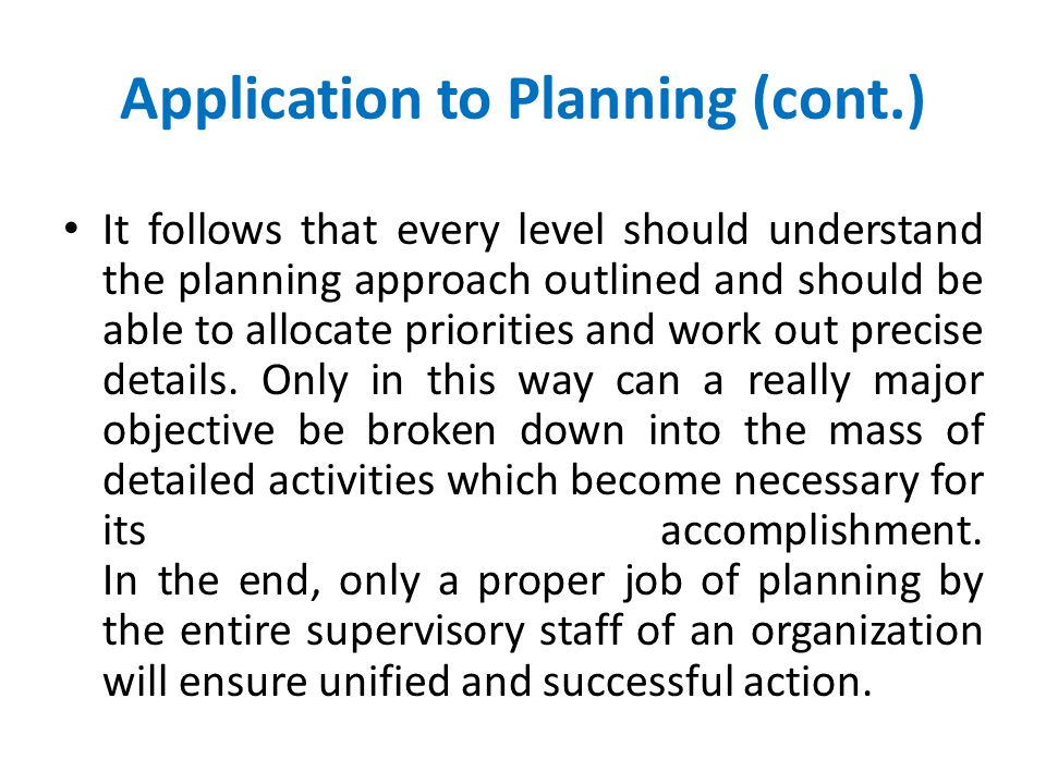 Application to Planning Having considered the steps involved in planning, we now turn our attention to the way in which they should be applied. Planni