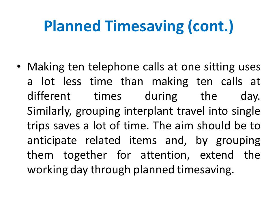 Planned Timesaving Further time can be saved by orderly work habits. A time saver of first importance is the practice of grouping all the items of one
