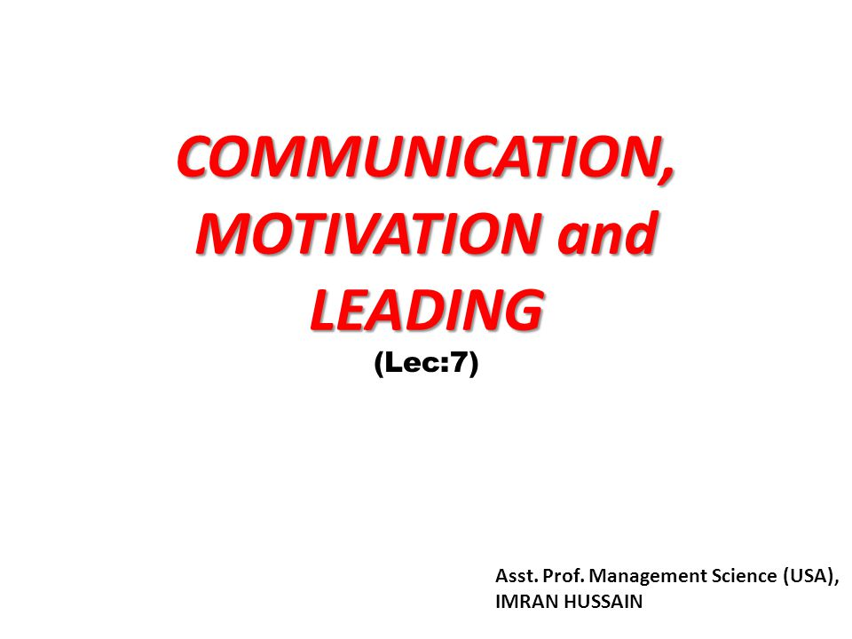 COMMUNICATION, MOTIVATION and LEADING (Lec:7) Asst. Prof. Management Science (USA), IMRAN HUSSAIN