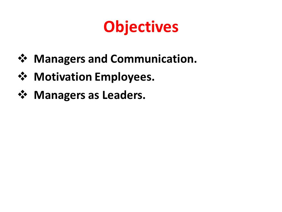 Objectives  Managers and Communication.  Motivation Employees.  Managers as Leaders.