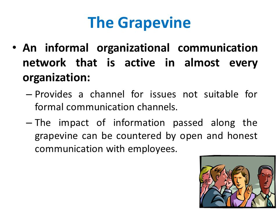 The Grapevine An informal organizational communication network that is active in almost every organization: – Provides a channel for issues not suitab