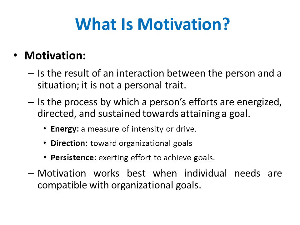 What Is Motivation? Motivation: – Is the result of an interaction between the person and a situation; it is not a personal trait. – Is the process by