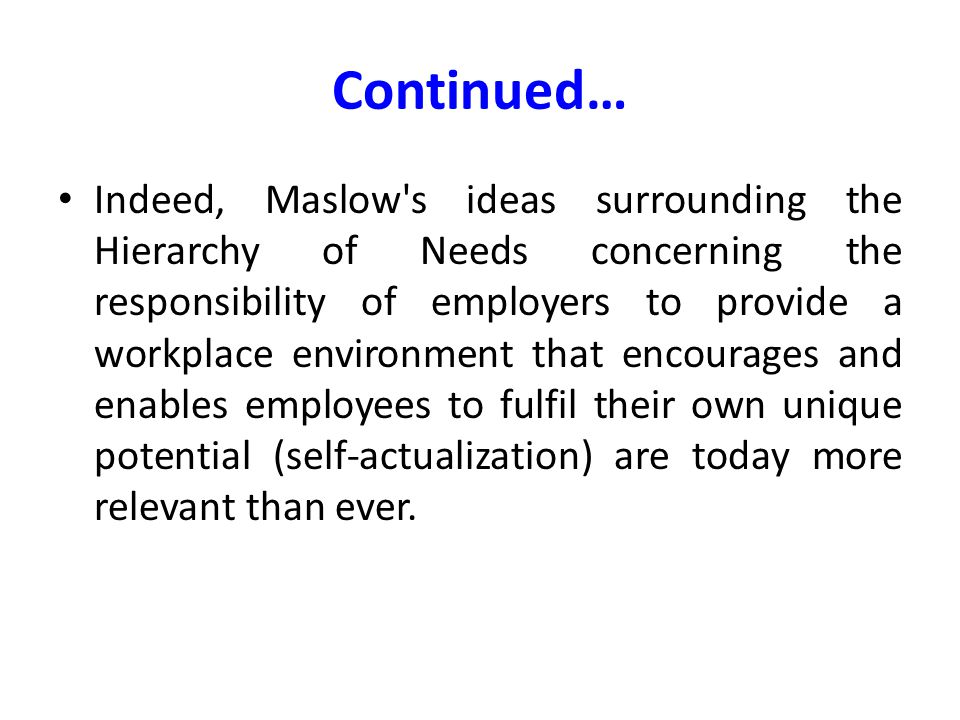 Continued… Indeed, Maslow's ideas surrounding the Hierarchy of Needs concerning the responsibility of employers to provide a workplace environment tha