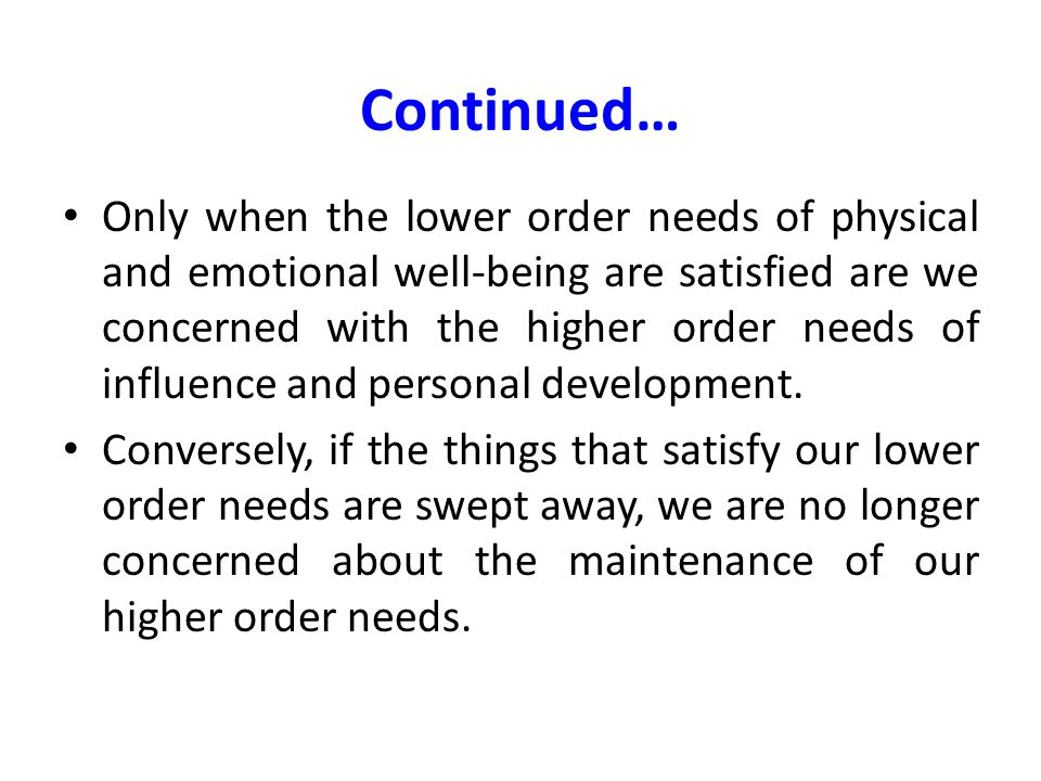 Continued… Only when the lower order needs of physical and emotional well-being are satisfied are we concerned with the higher order needs of influenc