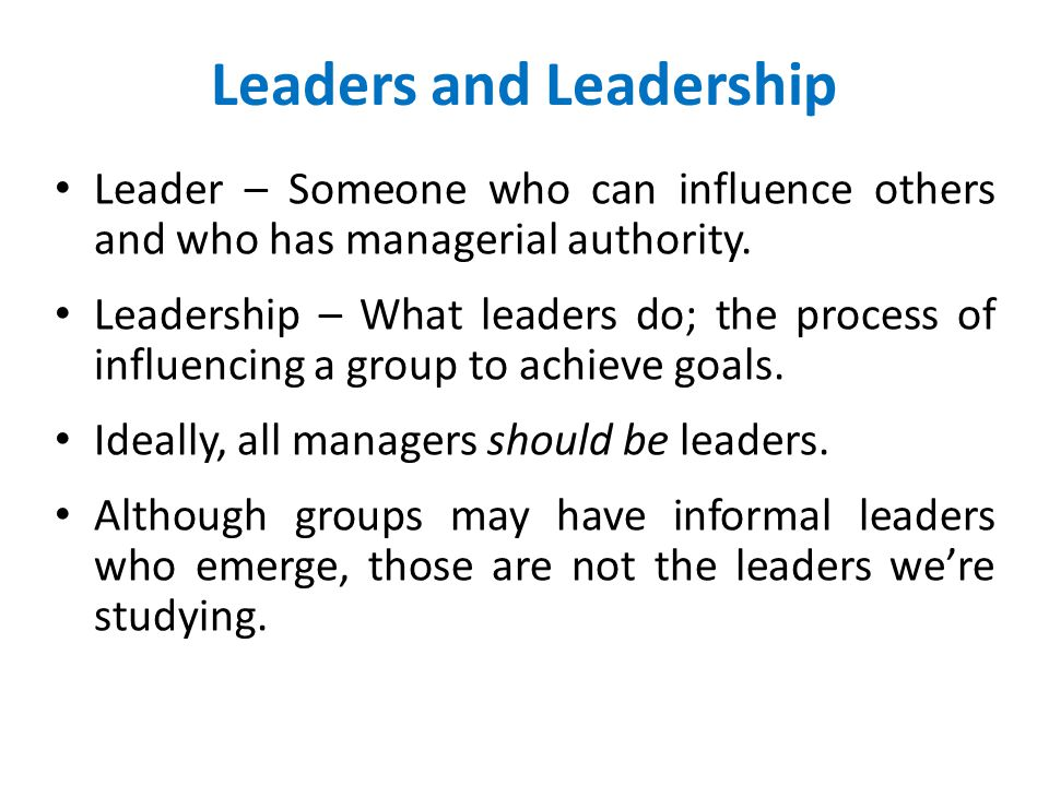 Leaders and Leadership Leader – Someone who can influence others and who has managerial authority. Leadership – What leaders do; the process of influe