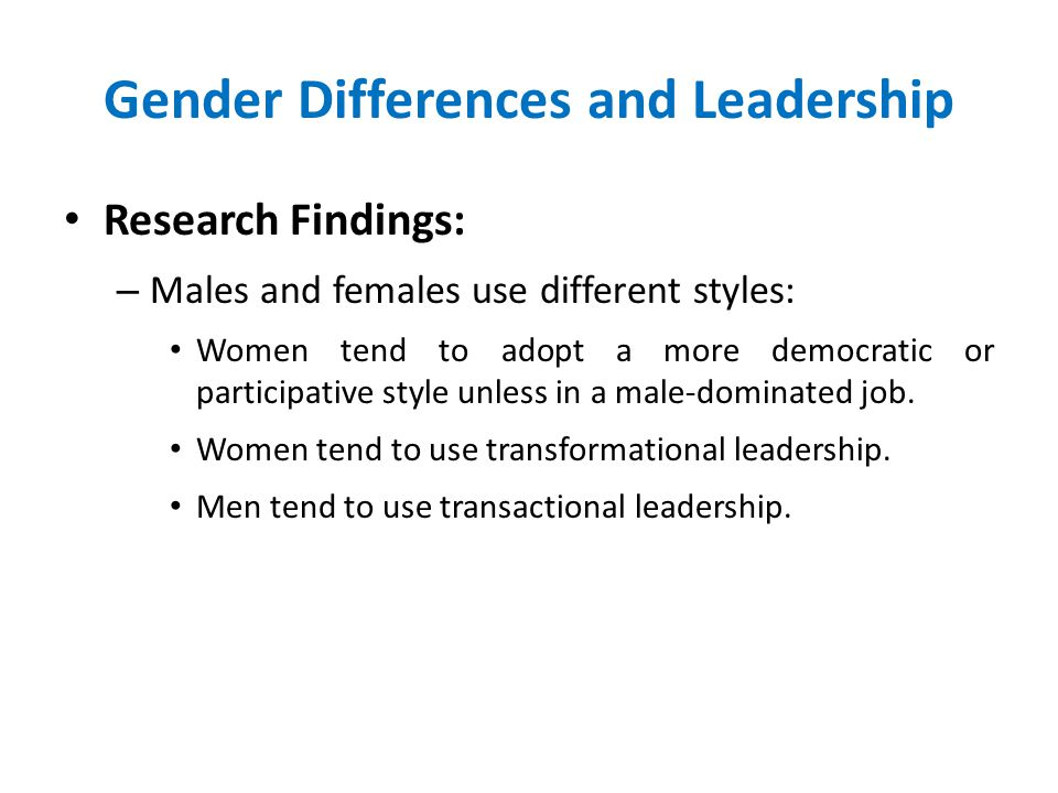 Gender Differences and Leadership Research Findings: – Males and females use different styles: Women tend to adopt a more democratic or participative