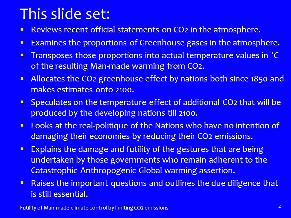 Transposition of Greenhouse Effect into °C Water Vapour ~95% of effect ~31.35°C Greenhouse Gases ~5%~1.65°C Carbon Dioxide at 390 ppm ~75%~1.24°C Natural CO2 ~89% (CDIAC)~1.10°C Worldwide Man-made CO2 ~11%~0.14°C Other Greenhouse gases~0.42°C Natural~0.30°C Man-made~0.12°C Futility of Man-made climate control by limiting CO2 emissions 13