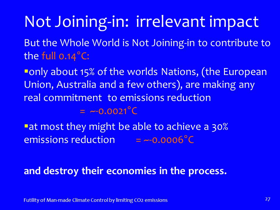 Not Joining-in: irrelevant impact But the Whole World is Not Joining-in to contribute to the full 0.14°C:  only about 15% of the worlds Nations, (the European Union, Australia and a few others), are making any real commitment to emissions reduction = ~-0.0021°C  at most they might be able to achieve a 30% emissions reduction = ~-0.0006°C and destroy their economies in the process.