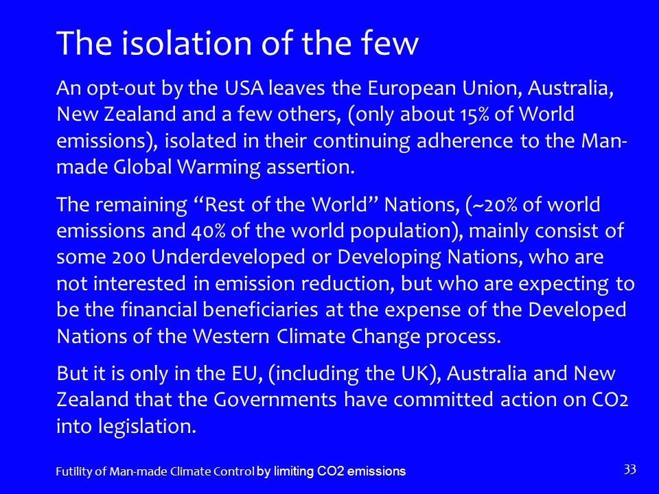 The isolation of the few An opt-out by the USA leaves the European Union, Australia, New Zealand and a few others, (only about 15% of World emissions), isolated in their continuing adherence to the Man- made Global Warming assertion.