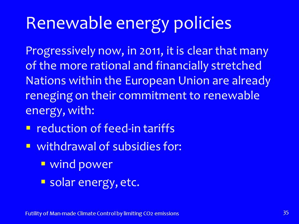 Renewable energy policies Progressively now, in 2011, it is clear that many of the more rational and financially stretched Nations within the European Union are already reneging on their commitment to renewable energy, with:  reduction of feed-in tariffs  withdrawal of subsidies for:  wind power  solar energy, etc.