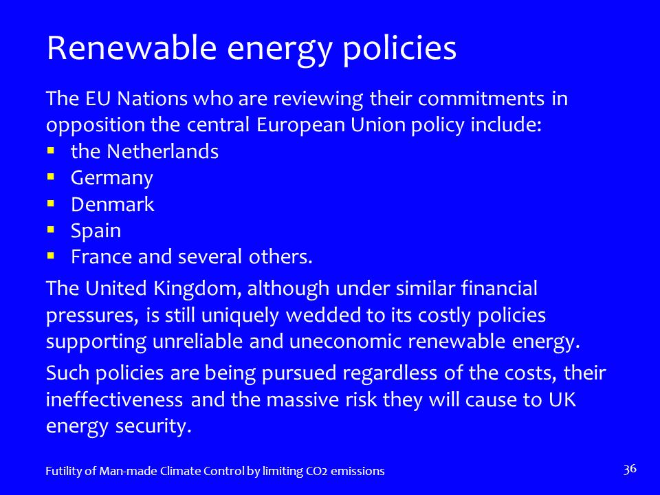 Renewable energy policies The EU Nations who are reviewing their commitments in opposition the central European Union policy include:  the Netherlands  Germany  Denmark  Spain  France and several others.