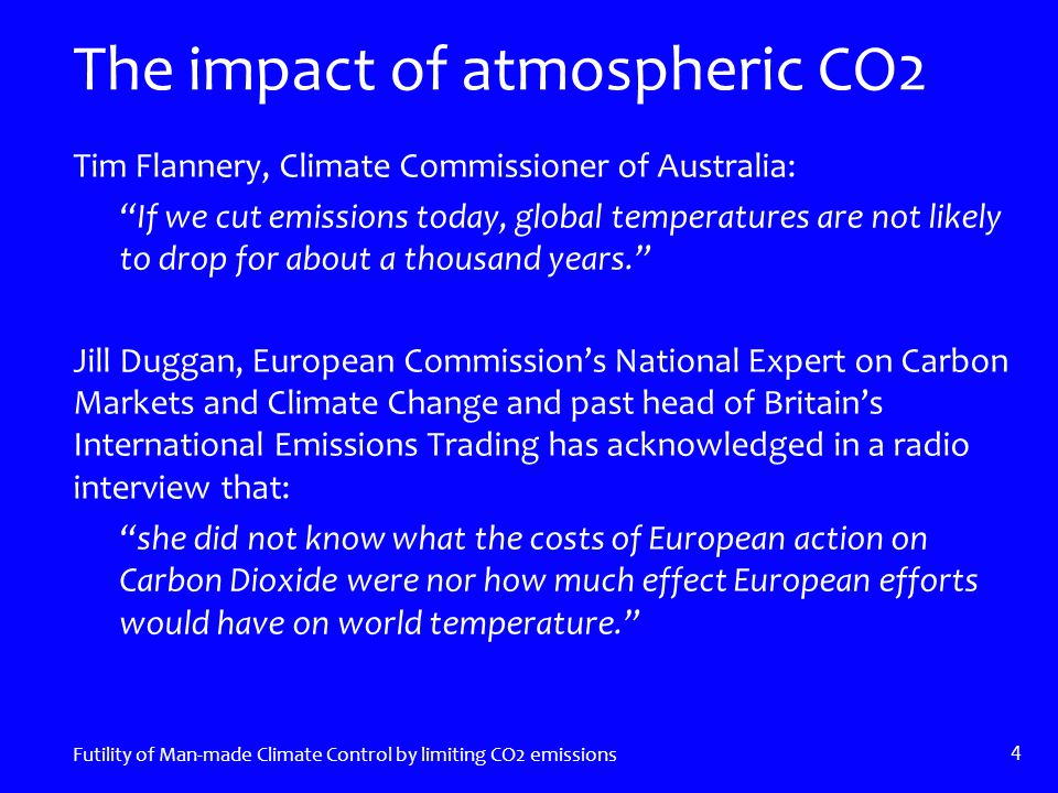 The impact of atmospheric CO2 Tim Flannery, Climate Commissioner of Australia: If we cut emissions today, global temperatures are not likely to drop for about a thousand years. Jill Duggan, European Commission's National Expert on Carbon Markets and Climate Change and past head of Britain's International Emissions Trading has acknowledged in a radio interview that: she did not know what the costs of European action on Carbon Dioxide were nor how much effect European efforts would have on world temperature. Futility of Man-made Climate Control by limiting CO2 emissions 4