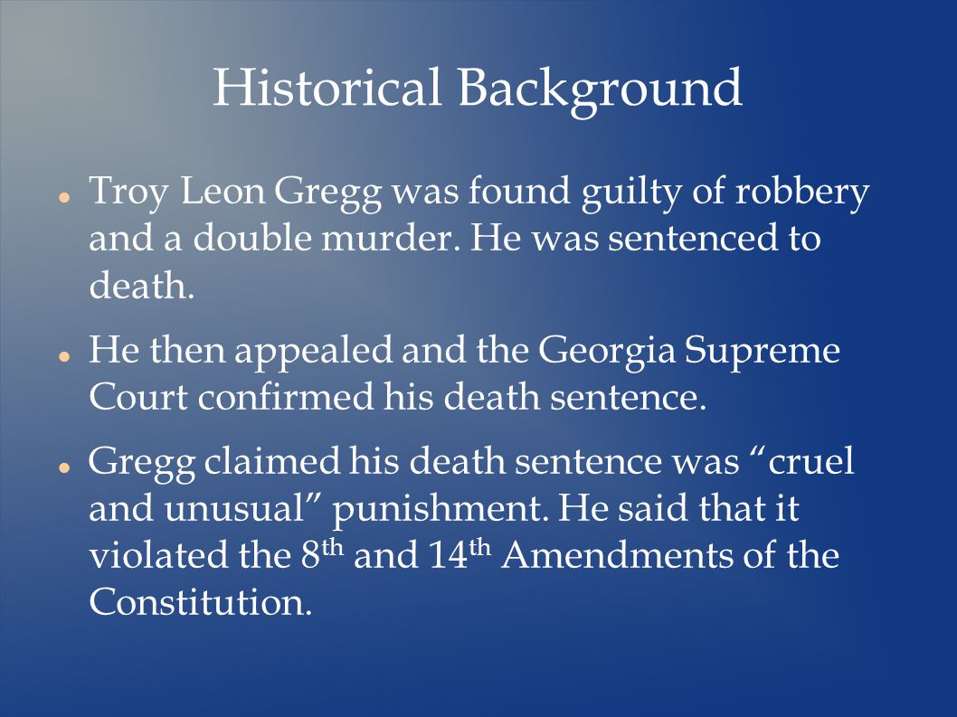 Historical Background Troy Leon Gregg was found guilty of robbery and a double murder.