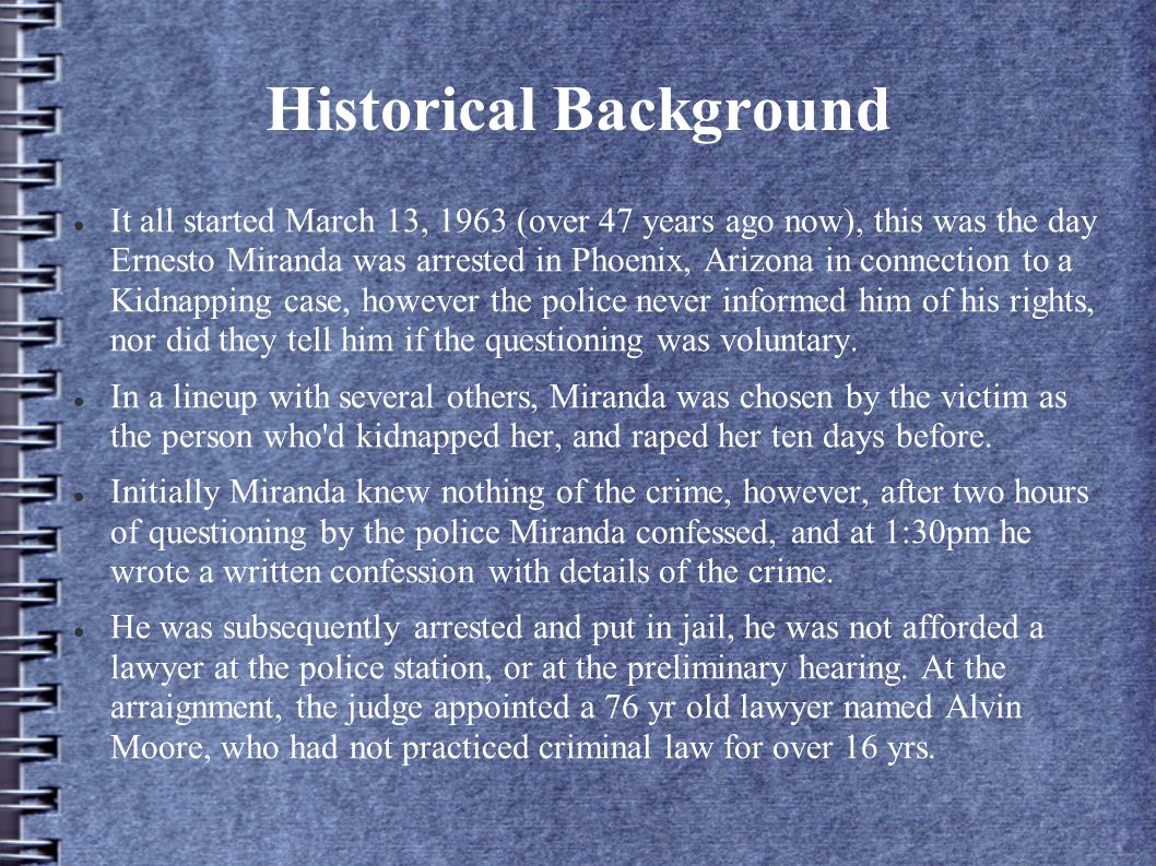 Historical Background It all started March 13, 1963 (over 47 years ago now), this was the day Ernesto Miranda was arrested in Phoenix, Arizona in connection to a Kidnapping case, however the police never informed him of his rights, nor did they tell him if the questioning was voluntary.