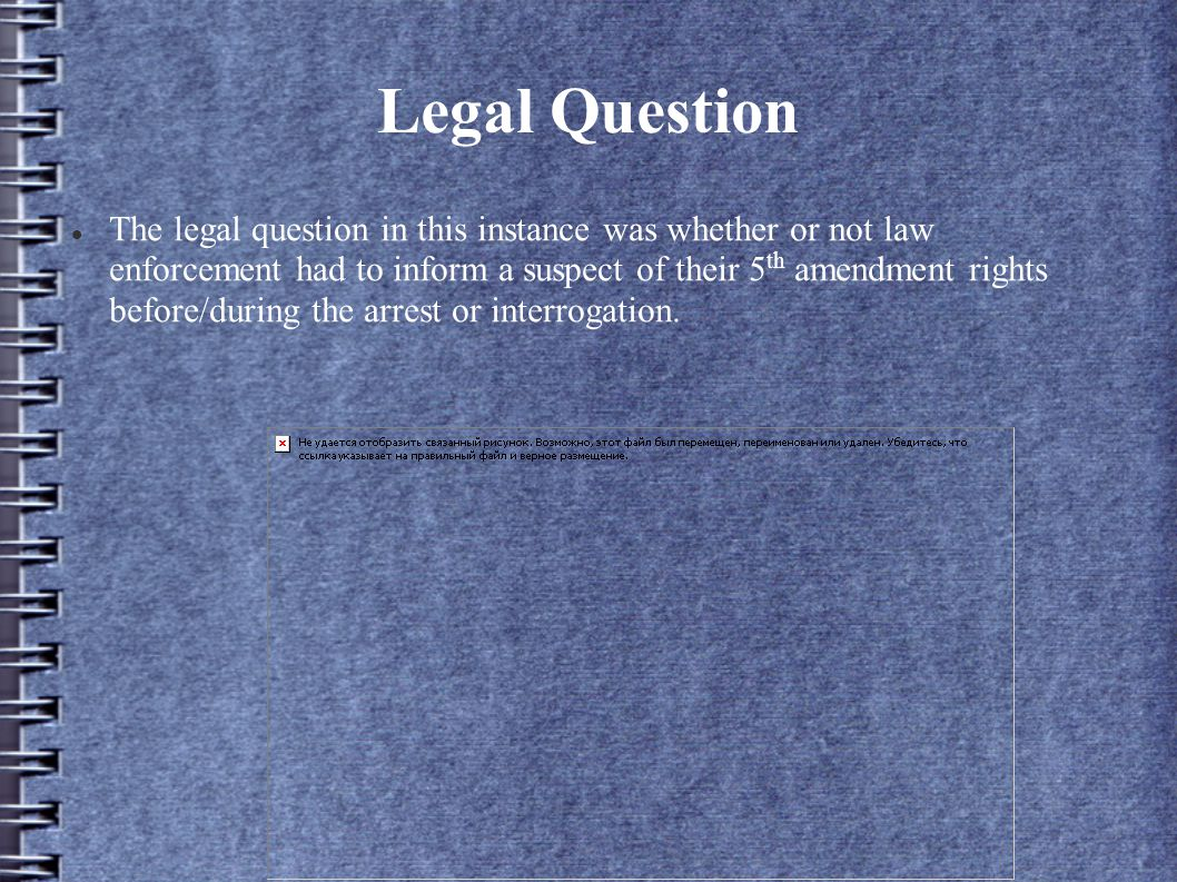 Legal Question The legal question in this instance was whether or not law enforcement had to inform a suspect of their 5 th amendment rights before/during the arrest or interrogation.