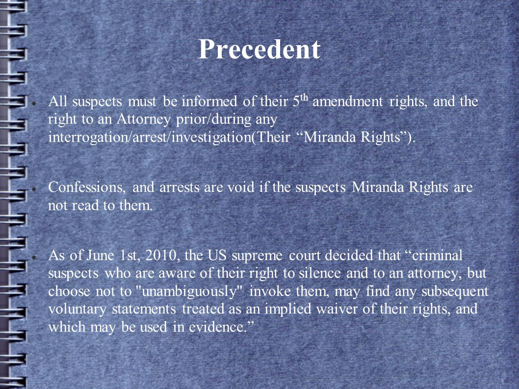 Precedent All suspects must be informed of their 5 th amendment rights, and the right to an Attorney prior/during any interrogation/arrest/investigation(Their Miranda Rights ).