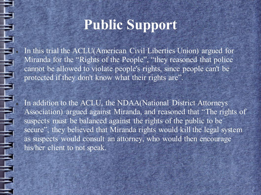 Public Support In this trial the ACLU(American Civil Liberties Union) argued for Miranda for the Rights of the People , they reasoned that police cannot be allowed to violate people s rights, since people can t be protected if they don t know what their rights are .