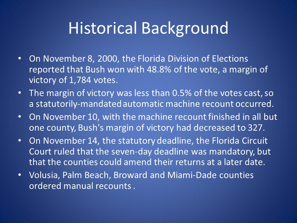 Historical Background On November 8, 2000, the Florida Division of Elections reported that Bush won with 48.8% of the vote, a margin of victory of 1,784 votes.