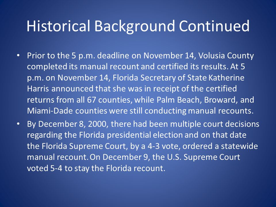 Historical Background Continued Prior to the 5 p.m. deadline on November 14, Volusia County completed its manual recount and certified its results. At