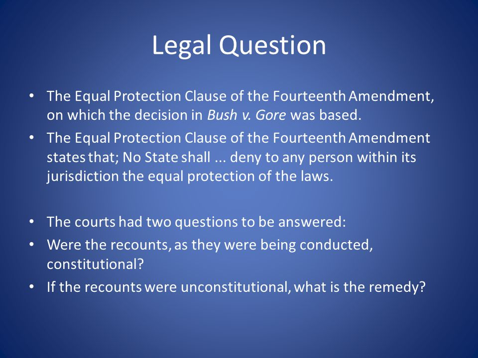 Legal Question The Equal Protection Clause of the Fourteenth Amendment, on which the decision in Bush v. Gore was based. The Equal Protection Clause o