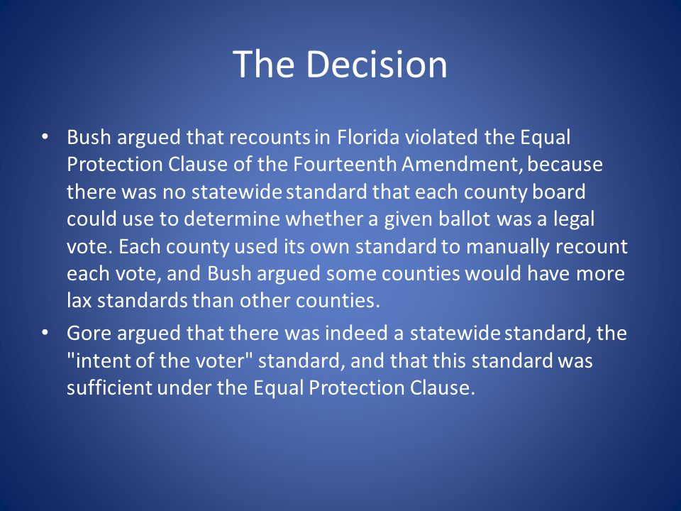 The Decision Bush argued that recounts in Florida violated the Equal Protection Clause of the Fourteenth Amendment, because there was no statewide sta