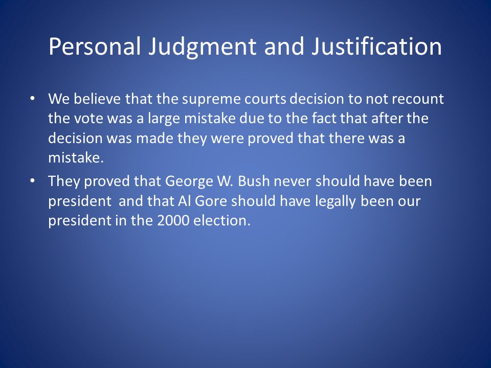 Personal Judgment and Justification We believe that the supreme courts decision to not recount the vote was a large mistake due to the fact that after