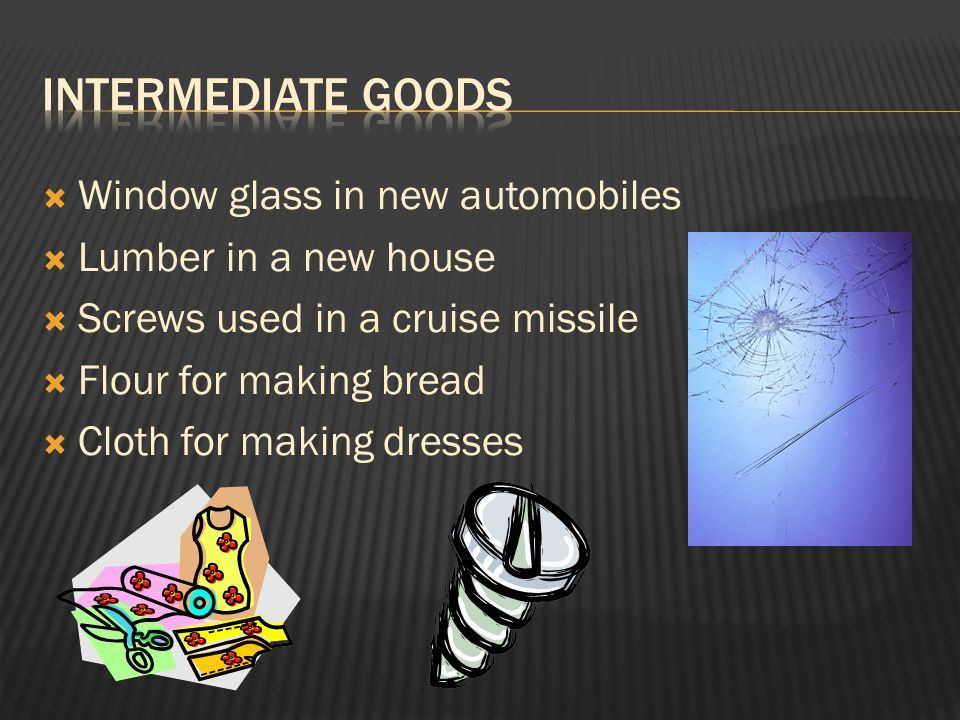  Window glass in new automobiles  Lumber in a new house  Screws used in a cruise missile  Flour for making bread  Cloth for making dresses