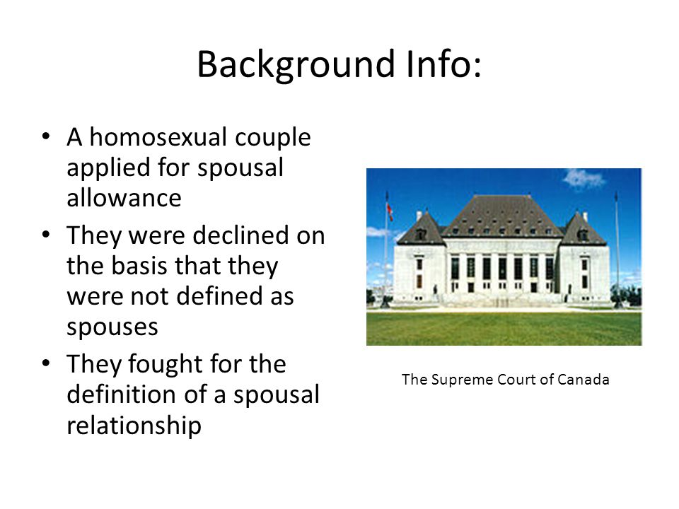 Background Info: A homosexual couple applied for spousal allowance They were declined on the basis that they were not defined as spouses They fought for the definition of a spousal relationship The Supreme Court of Canada
