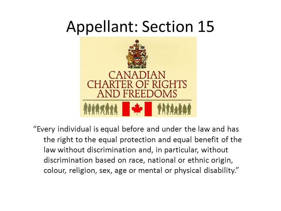 Appellant: Section 15 Every individual is equal before and under the law and has the right to the equal protection and equal benefit of the law without discrimination and, in particular, without discrimination based on race, national or ethnic origin, colour, religion, sex, age or mental or physical disability. SECTION 15: