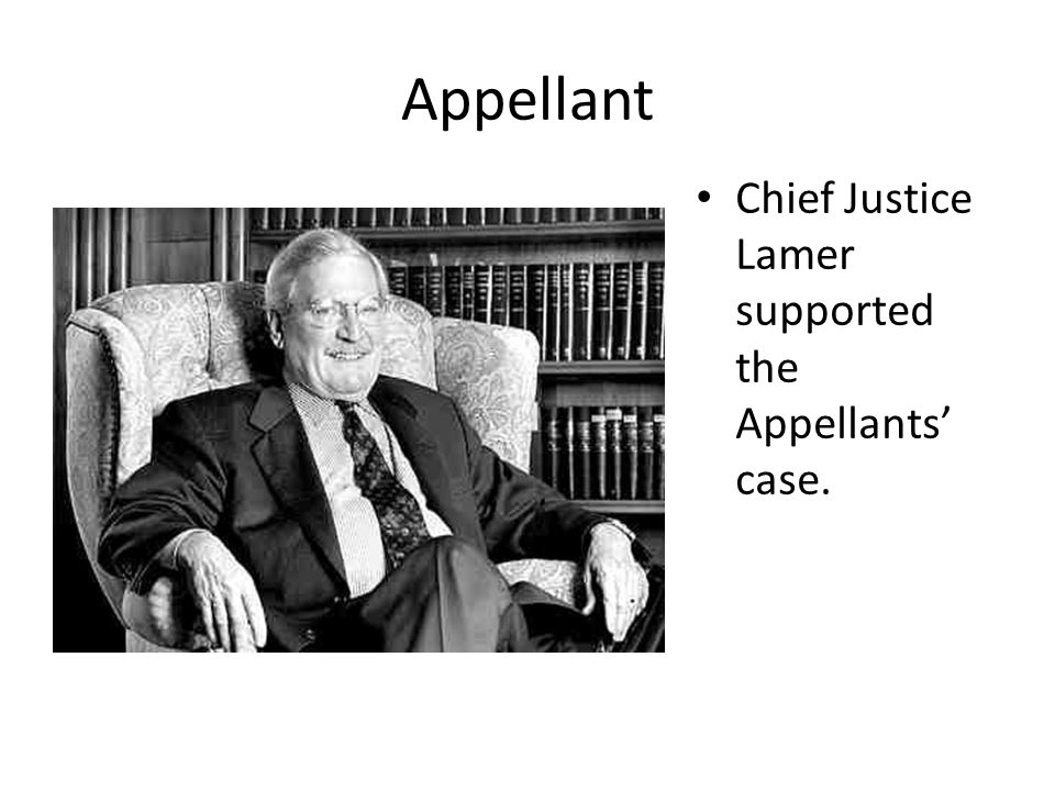 Appellant Chief Justice Lamer supported the Appellants' case.