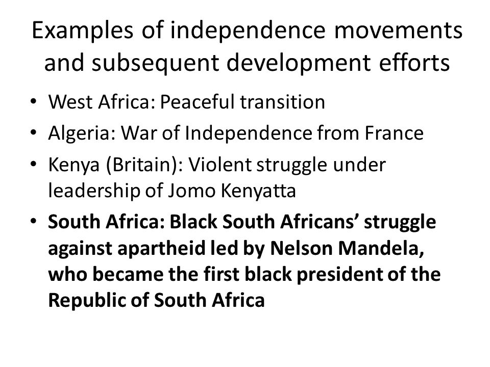 Examples of independence movements and subsequent development efforts West Africa: Peaceful transition Algeria: War of Independence from France Kenya