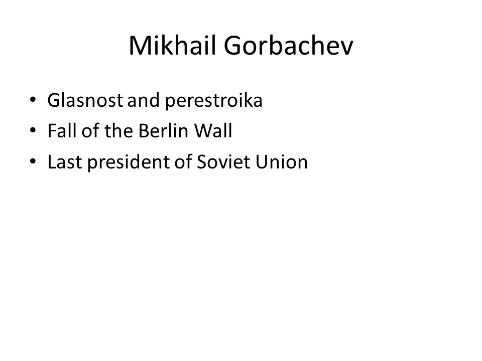 Mikhail Gorbachev Glasnost and perestroika Fall of the Berlin Wall Last president of Soviet Union