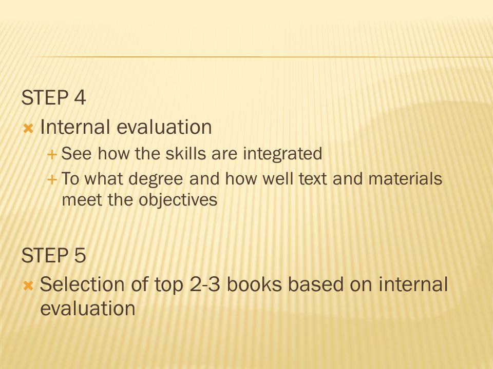 STEP 4  Internal evaluation  See how the skills are integrated  To what degree and how well text and materials meet the objectives STEP 5  Selection of top 2-3 books based on internal evaluation