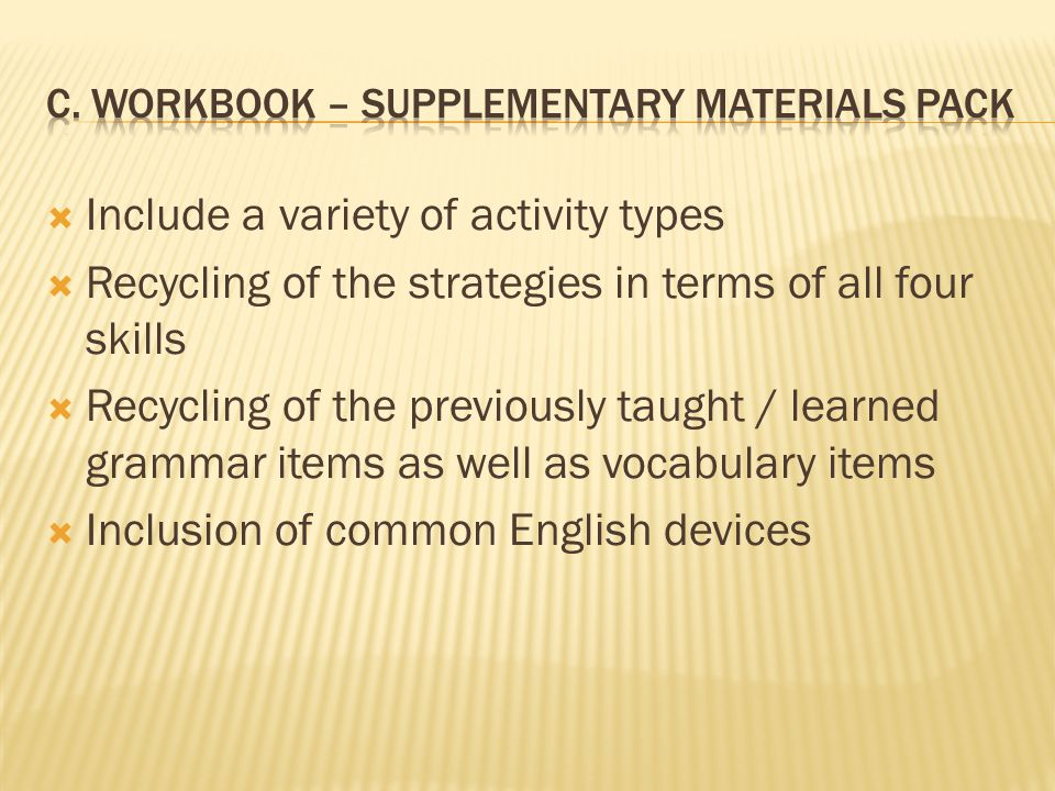  Include a variety of activity types  Recycling of the strategies in terms of all four skills  Recycling of the previously taught / learned grammar items as well as vocabulary items  Inclusion of common English devices