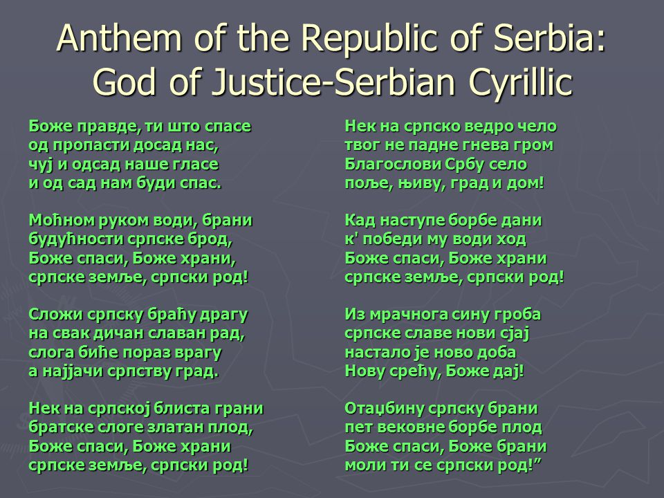 Anthem of the Republic of Serbia: God of Justice-Serbian Cyrillic Боже правде, ти што спасе од пропасти досад нас, чуј и одсад наше гласе и од сад нам буди спас.