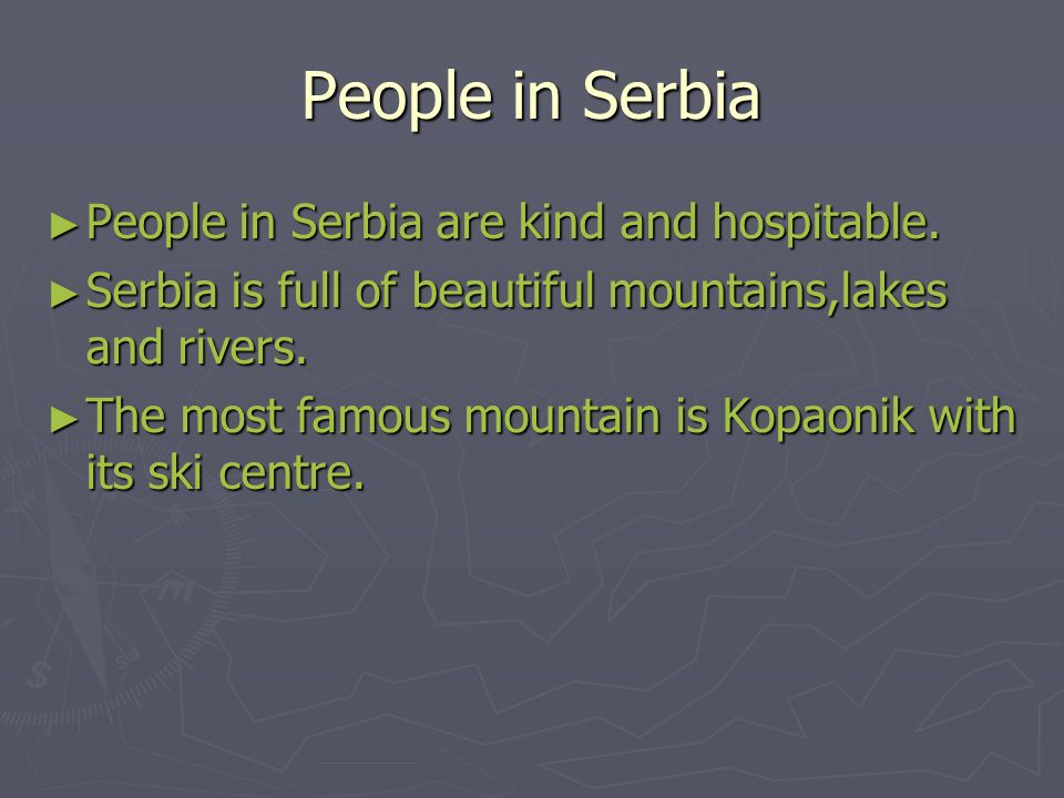 People in Serbia ► People in Serbia are kind and hospitable. ► Serbia is full of beautiful mountains,lakes and rivers. ► The most famous mountain is K