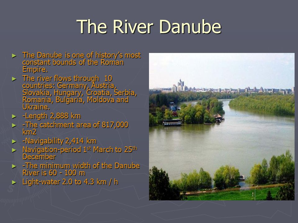 The River Danube ► The Danube is one of history's most constant bounds of the Roman Empire. ► The river flows through 10 countries: Germany, Austria,