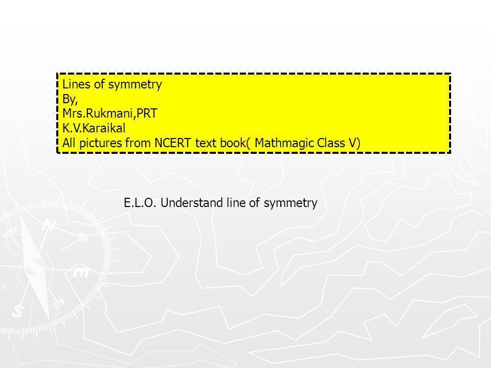Lines of symmetry By, Mrs.Rukmani,PRT K.V.Karaikal All pictures from NCERT text book( Mathmagic Class V) E.L.O.