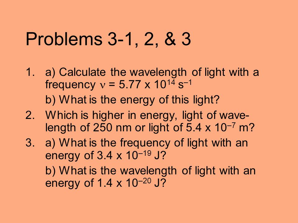 Problems 3-1, 2, & 3 1.a) Calculate the wavelength of light with a frequency = 5.77 x 10 14 s –1 b) What is the energy of this light? 2. Which is high